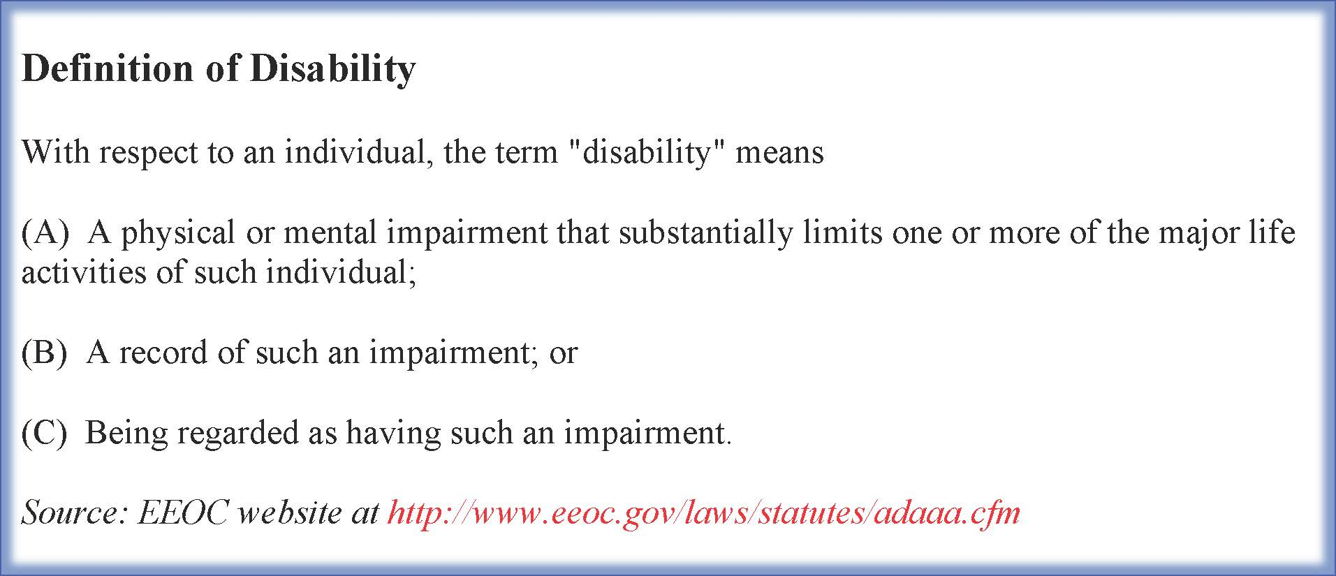 "Definition of Disability  With respect to an individual, the term ""disability"" means  (A)  A physical or mental impairment that substantially limits one or more of the major life activities of such individual;  (B)  A record of such an impairment; or  (C)  Being regarded as having such an impairment.  Source: EEOC website at http://www.eeoc.gov/laws/statutes/adaaa.cfm"